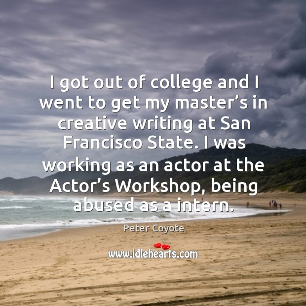 I got out of college and I went to get my master's in creative writing at san francisco state. Peter Coyote Picture Quote