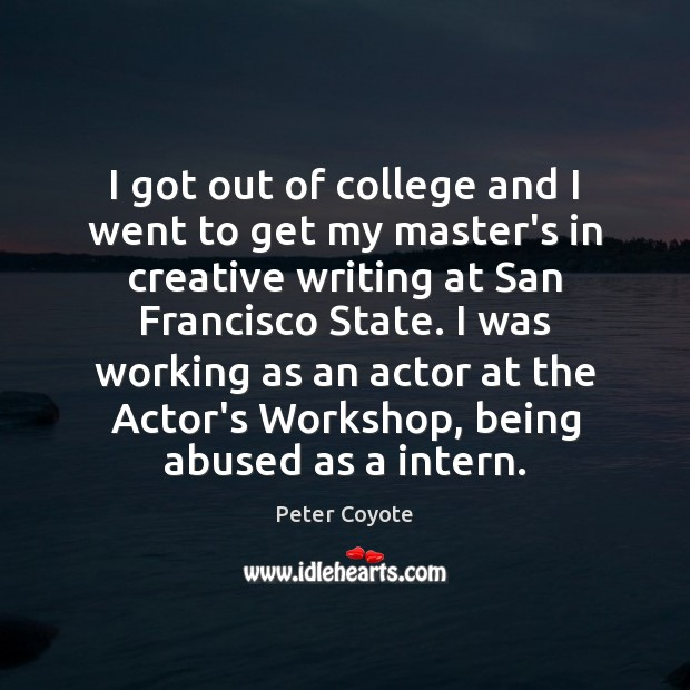 I got out of college and I went to get my master's Peter Coyote Picture Quote