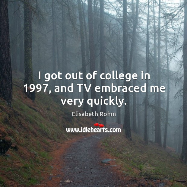 I got out of college in 1997, and tv embraced me very quickly. Image