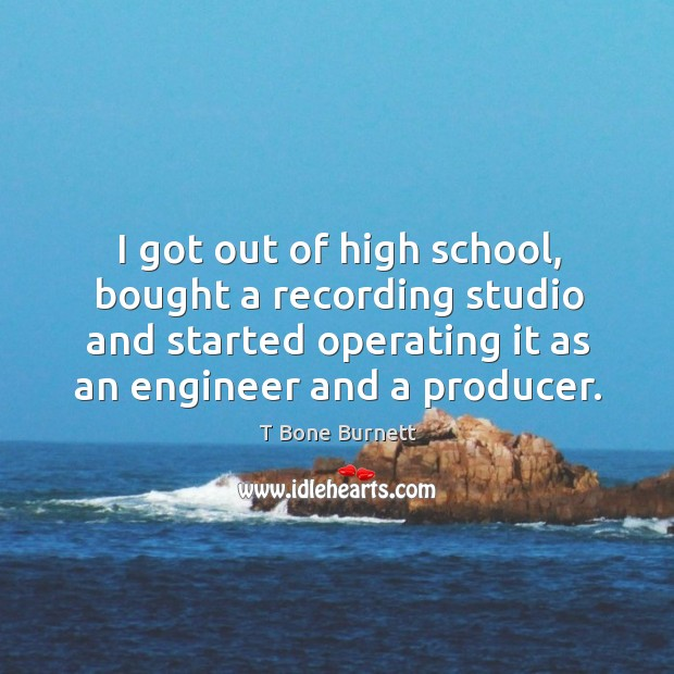 I got out of high school, bought a recording studio and started operating it as an engineer and a producer. Image