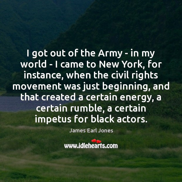I got out of the Army – in my world – I James Earl Jones Picture Quote