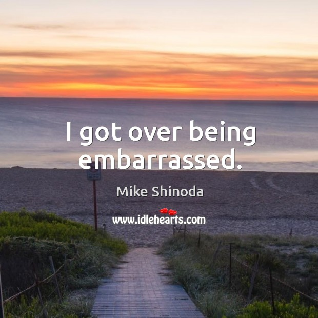I got over being embarrassed. Mike Shinoda Picture Quote
