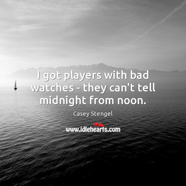 I got players with bad watches – they can't tell midnight from noon. Casey Stengel Picture Quote