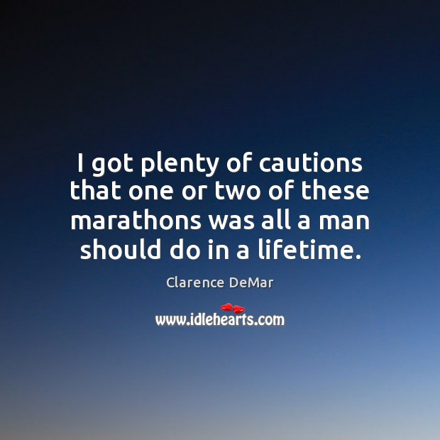 I got plenty of cautions that one or two of these marathons Clarence DeMar Picture Quote