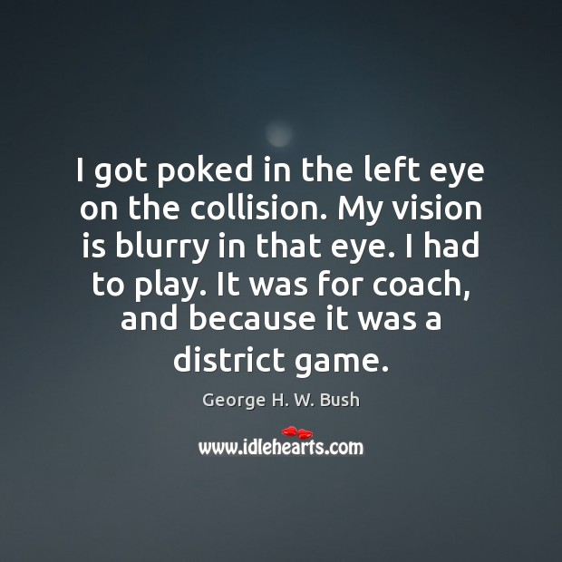 I got poked in the left eye on the collision. My vision Image