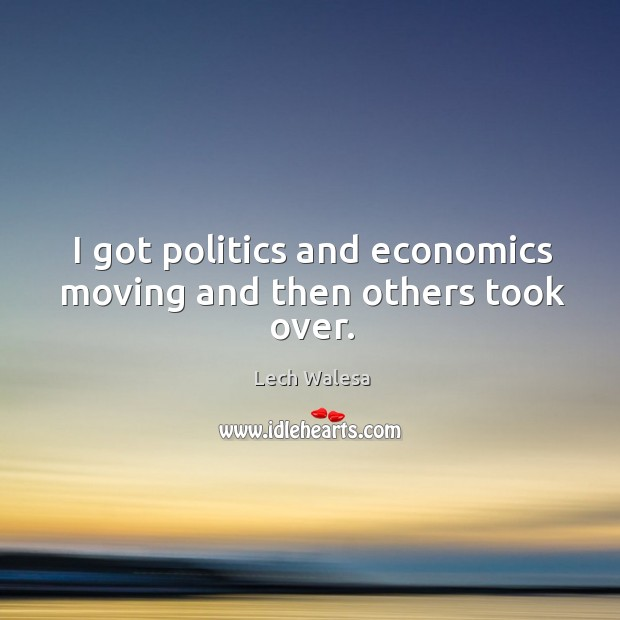 I got politics and economics moving and then others took over. Image
