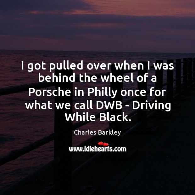 Charles Barkley Picture Quote image saying: I got pulled over when I was behind the wheel of a