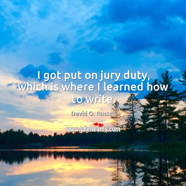 I got put on jury duty, which is where I learned how to write. David O. Russell Picture Quote