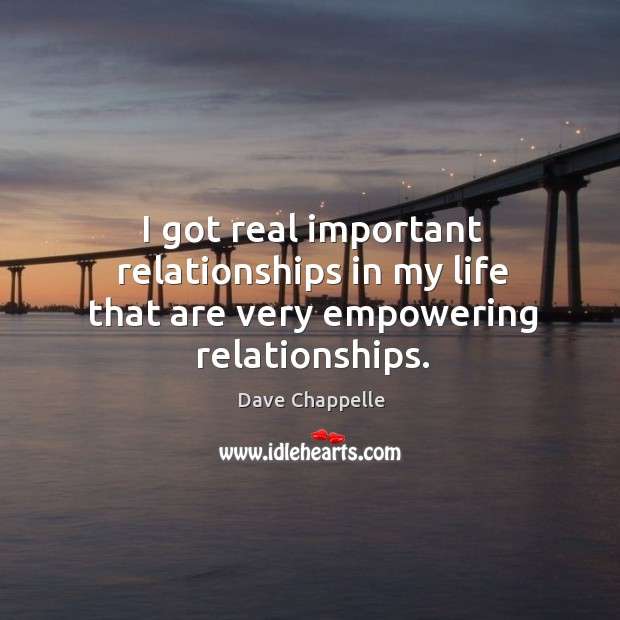 I got real important relationships in my life that are very empowering relationships. Image