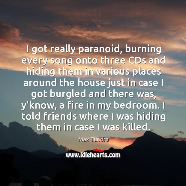 I got really paranoid, burning every song onto three CDs and hiding Image