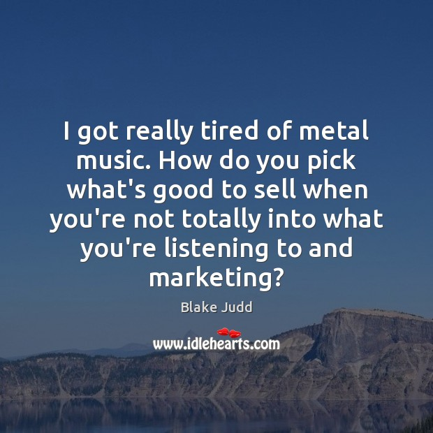 Image, I got really tired of metal music. How do you pick what's