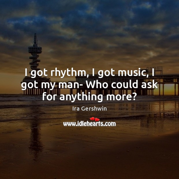 I got rhythm, I got music, I got my man- Who could ask for anything more? Image