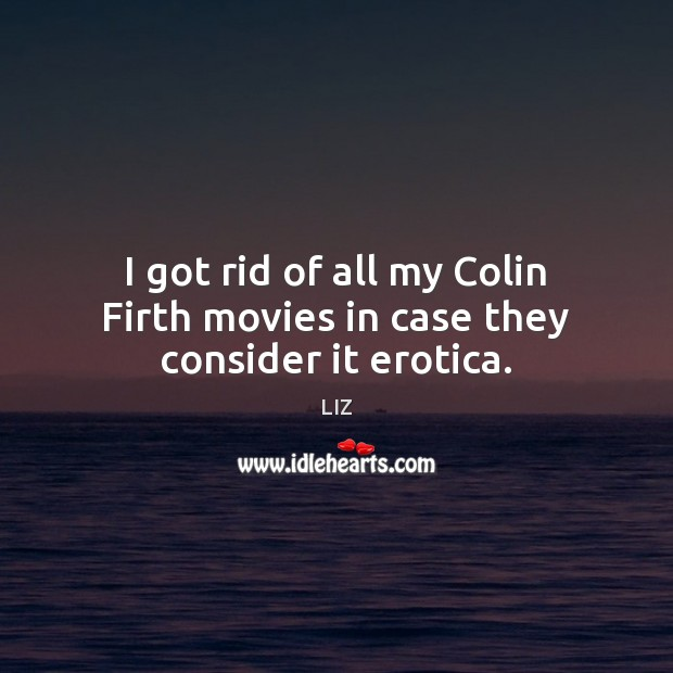Image, I got rid of all my Colin Firth movies in case they consider it erotica.