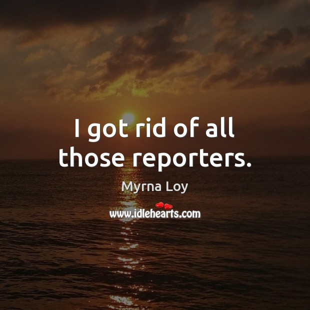 I got rid of all those reporters. Myrna Loy Picture Quote