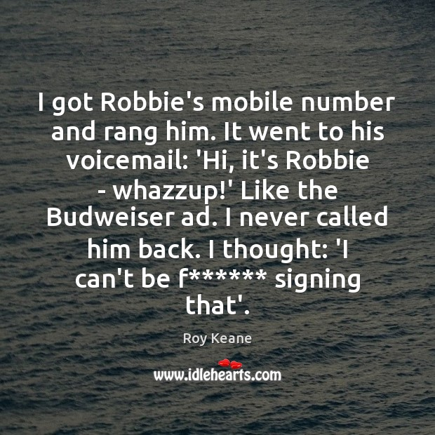I got Robbie's mobile number and rang him. It went to his Roy Keane Picture Quote