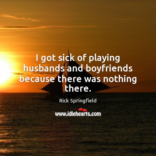 I got sick of playing husbands and boyfriends because there was nothing there. Rick Springfield Picture Quote