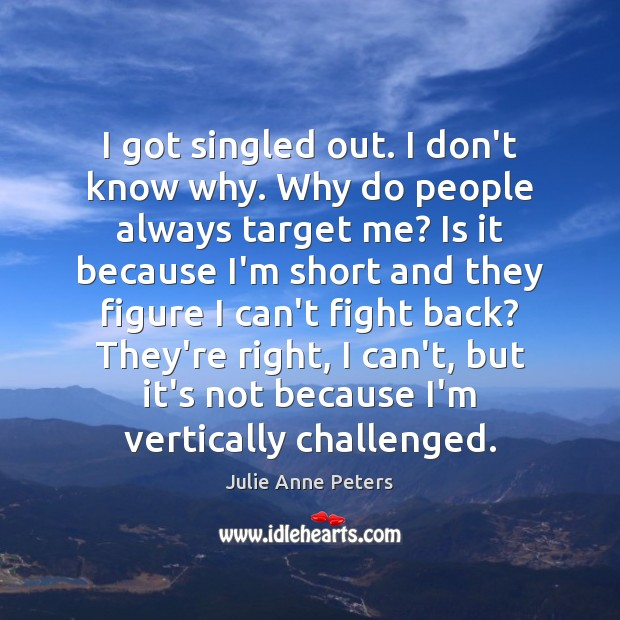 I got singled out. I don't know why. Why do people always Julie Anne Peters Picture Quote