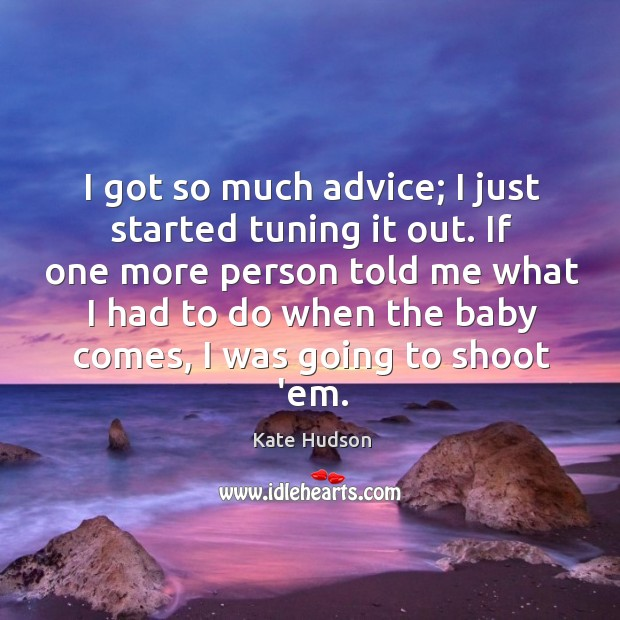 I got so much advice; I just started tuning it out. If Kate Hudson Picture Quote