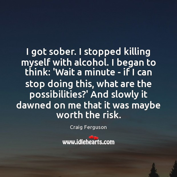 Image, I got sober. I stopped killing myself with alcohol. I began to
