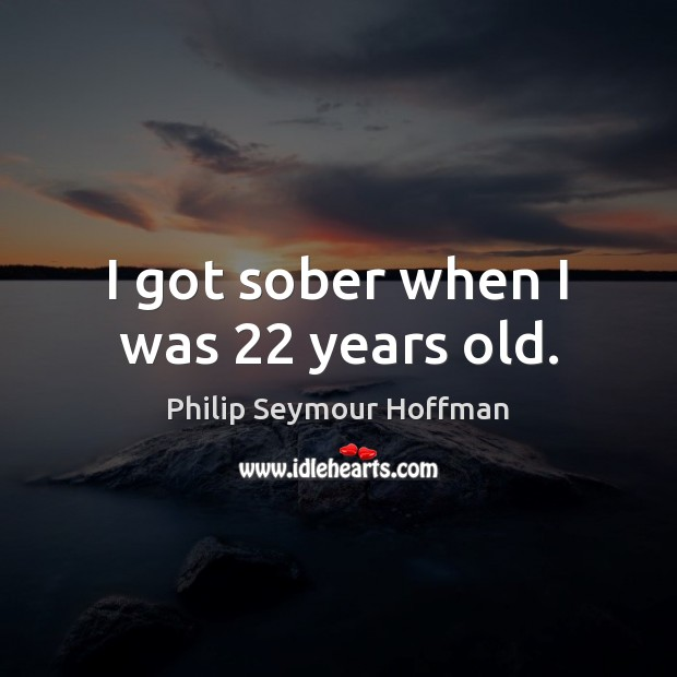 Image, I got sober when I was 22 years old.