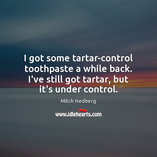 I got some tartar-control toothpaste a while back. I've still got tartar, Mitch Hedberg Picture Quote