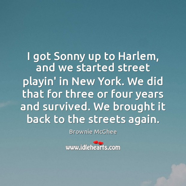 Image, I got Sonny up to Harlem, and we started street playin' in