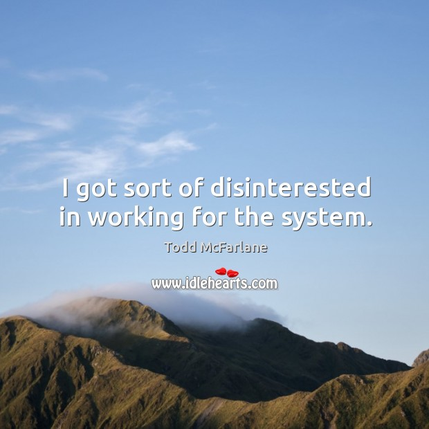 I got sort of disinterested in working for the system. Todd McFarlane Picture Quote