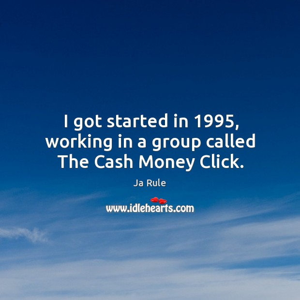 I got started in 1995, working in a group called the cash money click. Ja Rule Picture Quote