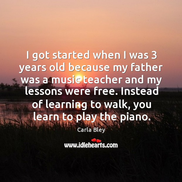 I got started when I was 3 years old because my father was a music teacher and my lessons were free. Image