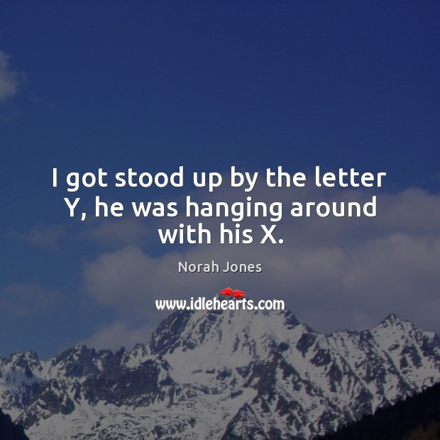 I got stood up by the letter Y, he was hanging around with his X. Norah Jones Picture Quote