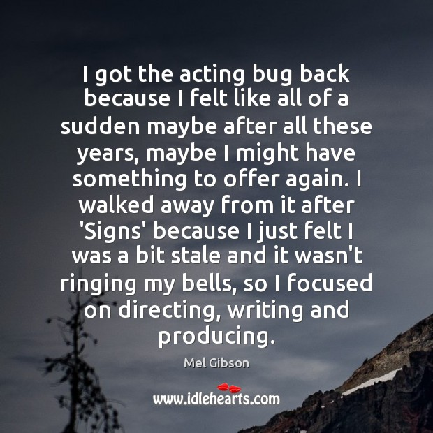 I got the acting bug back because I felt like all of Mel Gibson Picture Quote