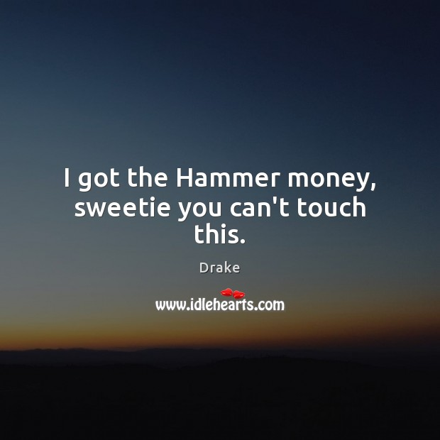 I got the Hammer money, sweetie you can't touch this. Drake Picture Quote
