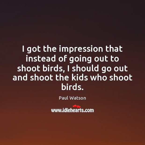 I got the impression that instead of going out to shoot birds, Paul Watson Picture Quote