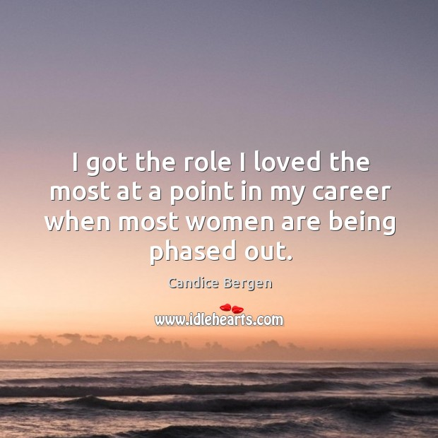 I got the role I loved the most at a point in my career when most women are being phased out. Candice Bergen Picture Quote