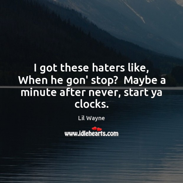 Image, I got these haters like, When he gon' stop?  Maybe a minute after never, start ya clocks.