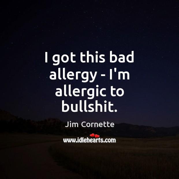 Image, I got this bad allergy – I'm allergic to bullshit.