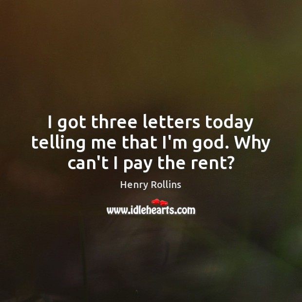 I got three letters today telling me that I'm God. Why can't I pay the rent? Henry Rollins Picture Quote