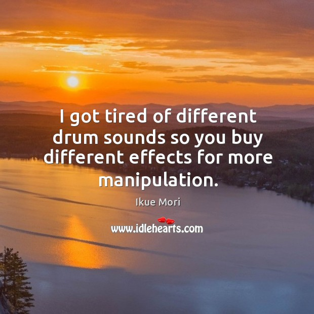 I got tired of different drum sounds so you buy different effects for more manipulation. Ikue Mori Picture Quote