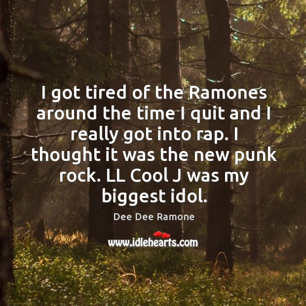 I got tired of the ramones around the time I quit and I really got into rap. Dee Dee Ramone Picture Quote