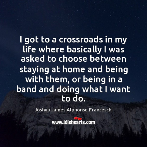 I got to a crossroads in my life where basically I was Joshua James Alphonse Franceschi Picture Quote