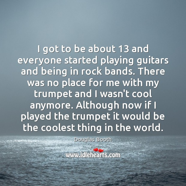 I got to be about 13 and everyone started playing guitars and being Douglas Booth Picture Quote