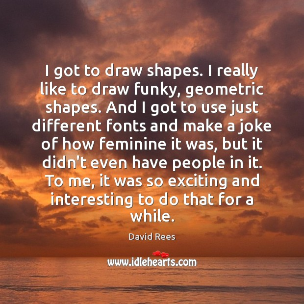 I got to draw shapes. I really like to draw funky, geometric David Rees Picture Quote