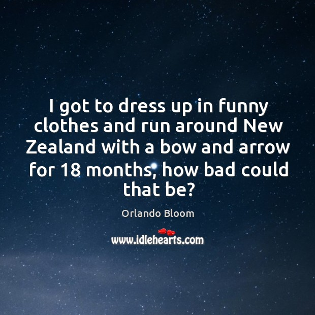 I got to dress up in funny clothes and run around new zealand with a bow and arrow for 18 months, how bad could that be? Image