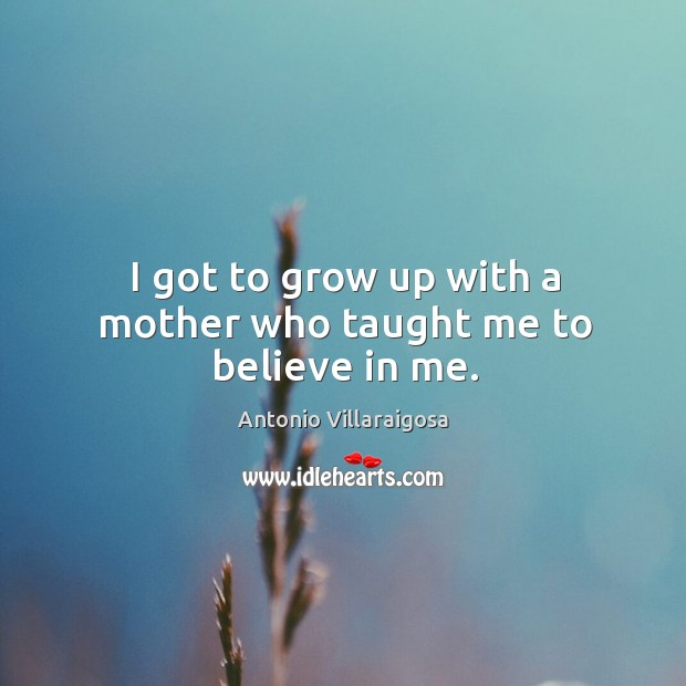 Image, I got to grow up with a mother who taught me to believe in me.