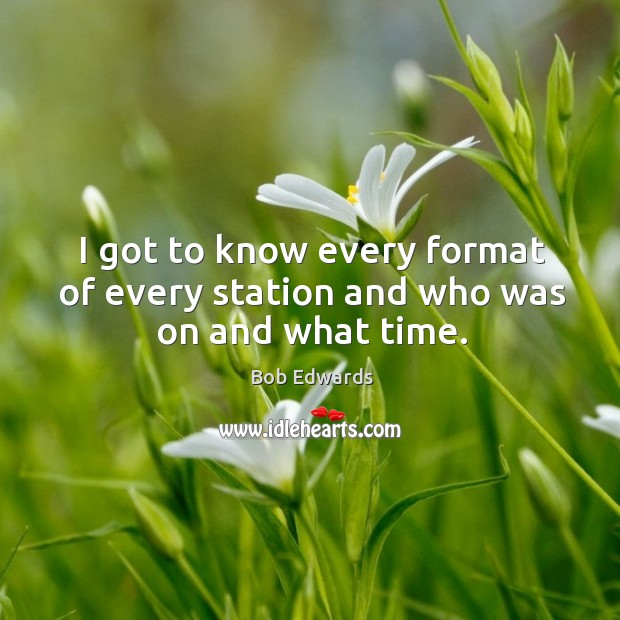 I got to know every format of every station and who was on and what time. Bob Edwards Picture Quote