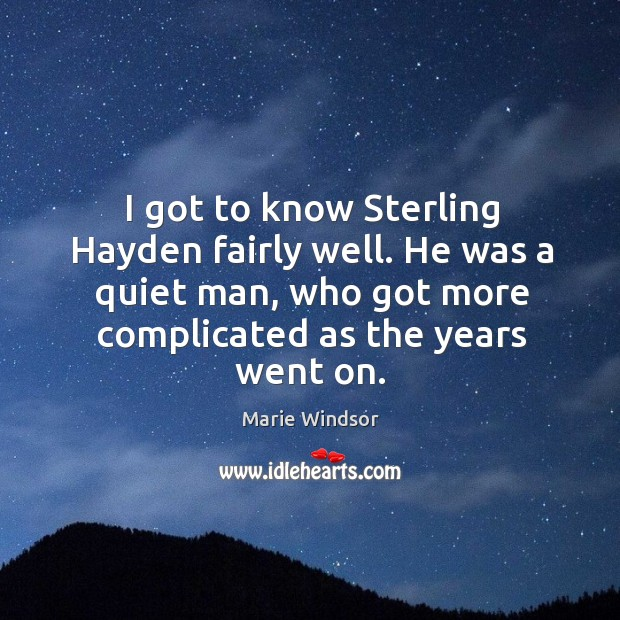 I got to know sterling hayden fairly well. He was a quiet man, who got more complicated as the years went on. Marie Windsor Picture Quote