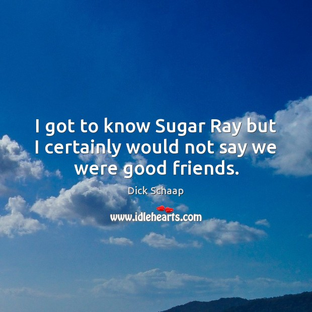 I got to know Sugar Ray but I certainly would not say we were good friends. Dick Schaap Picture Quote