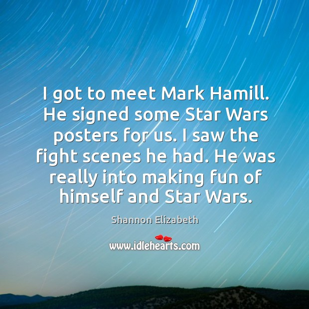 I got to meet mark hamill. He signed some star wars posters for us. Shannon Elizabeth Picture Quote