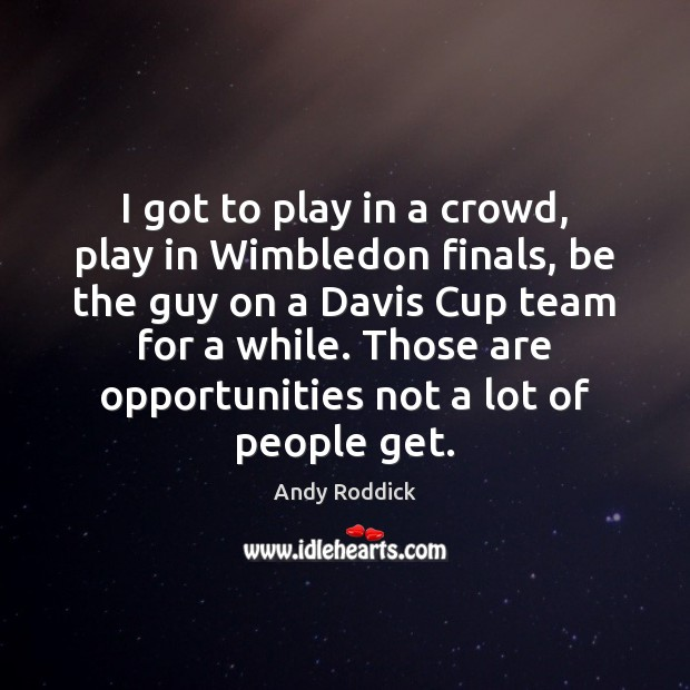 I got to play in a crowd, play in Wimbledon finals, be Andy Roddick Picture Quote