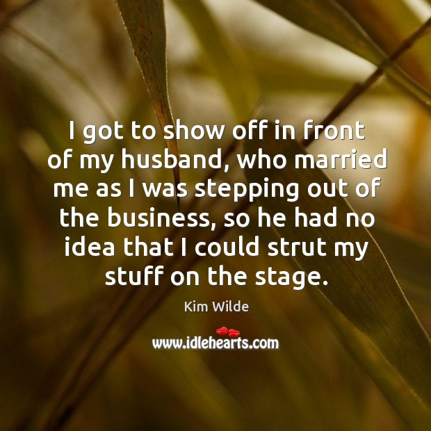 I got to show off in front of my husband, who married me as I was stepping out of the Kim Wilde Picture Quote